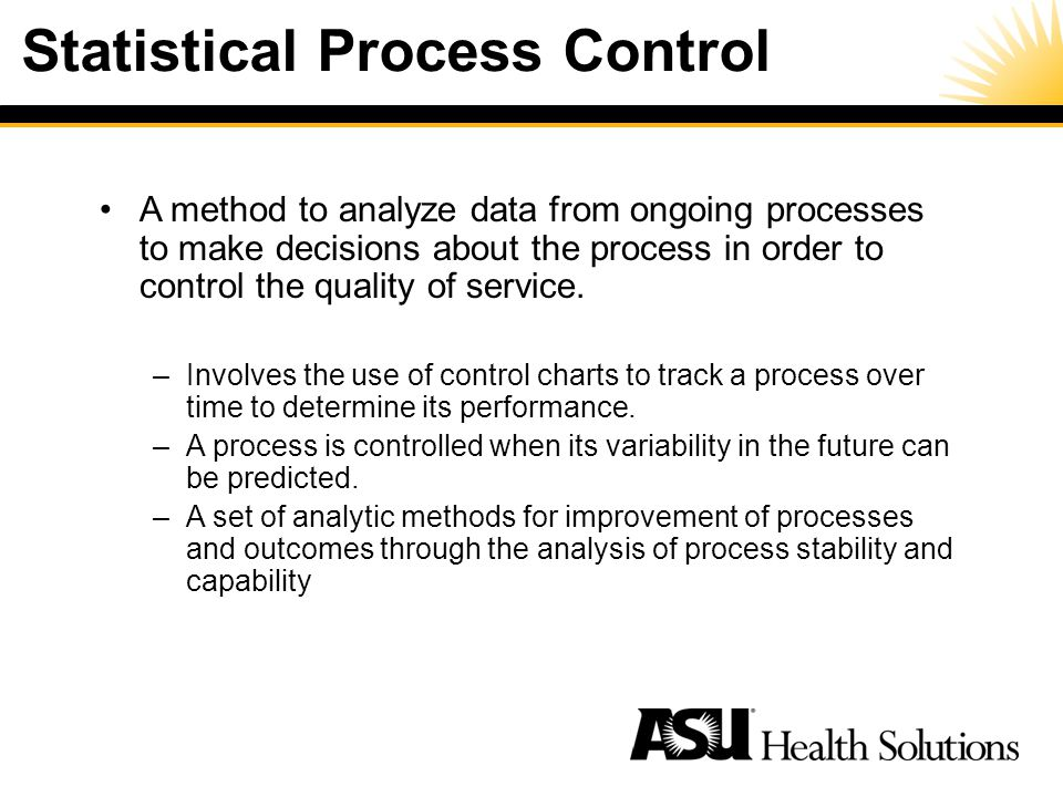 Statistical Process Control A method to analyze data from ongoing processes to make decisions about the process in order to control the quality of service.