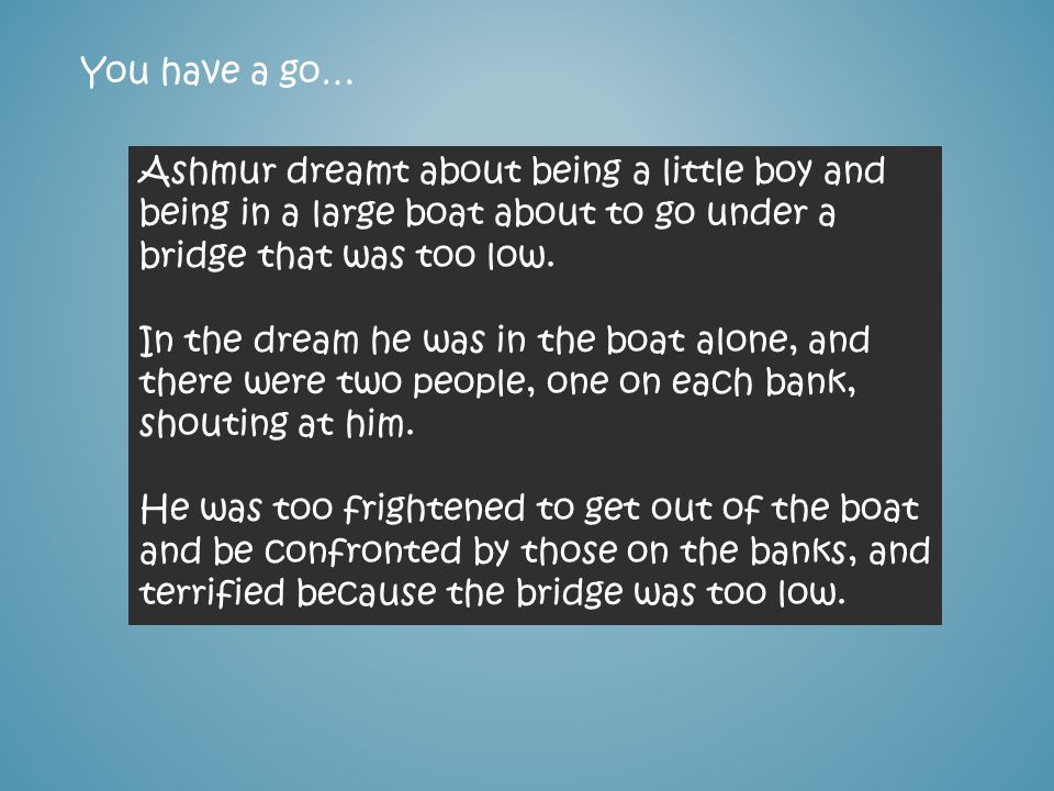 You have a go… Ashmur dreamt about being a little boy and being in a large boat about to go under a bridge that was too low. In the dream he was in th