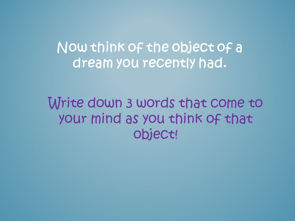 Now think of the object of a dream you recently had. Write down 3 words that come to your mind as you think of that object!