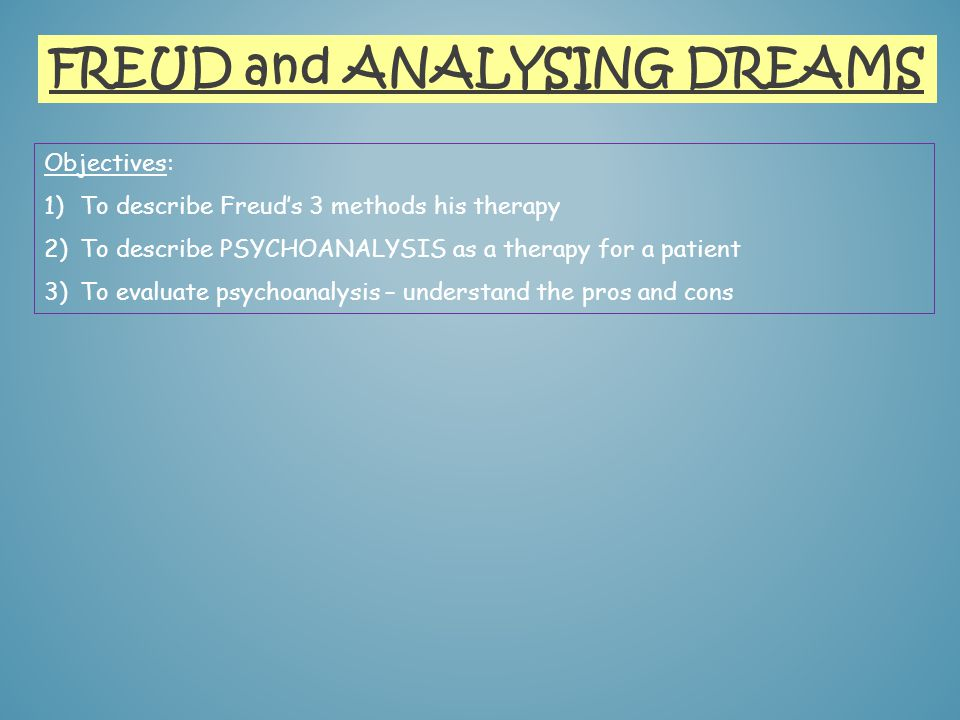 FREUD and ANALYSING DREAMS Objectives: 1)To describe Freuds 3 methods his therapy 2)To describe PSYCHOANALYSIS as a therapy for a patient 3)To evaluat