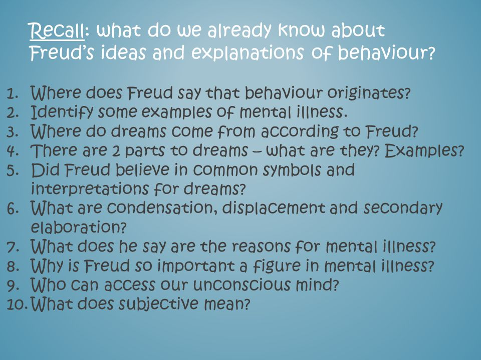 Recall: what do we already know about Freuds ideas and explanations of behaviour? 1.Where does Freud say that behaviour originates? 2.Identify some ex