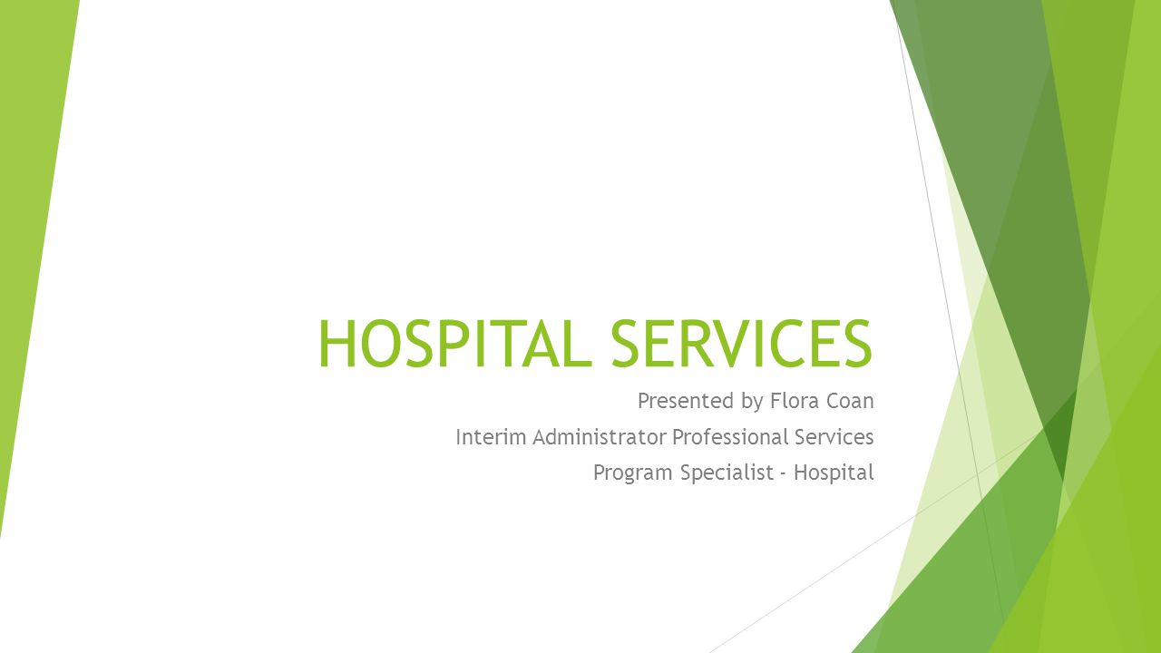 HOSPITAL SERVICES Presented by Flora Coan Interim Administrator Professional Services Program Specialist - Hospital