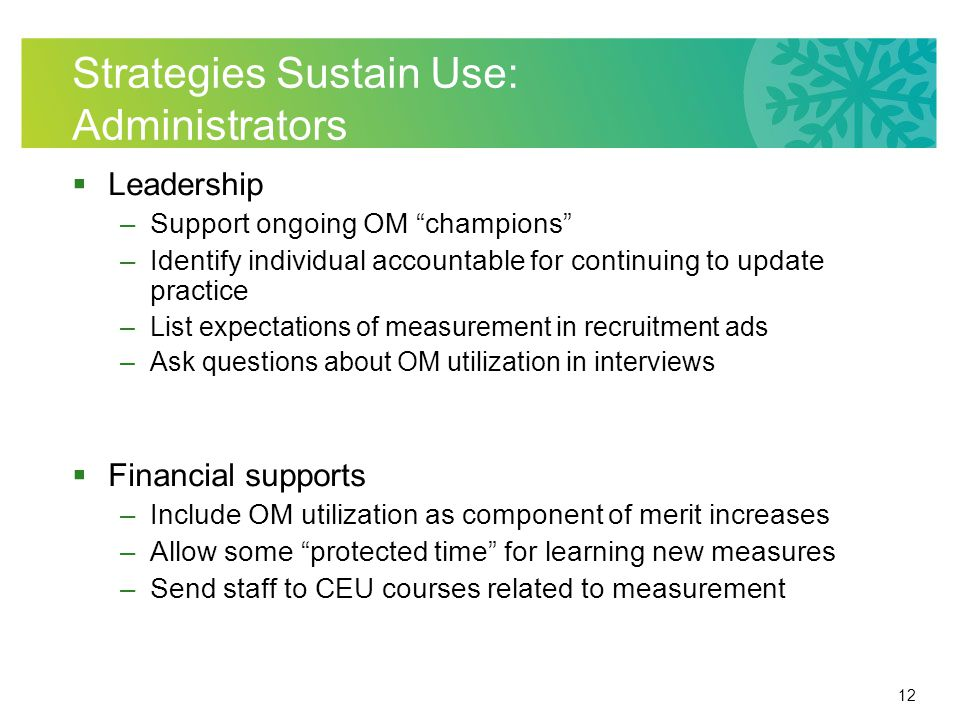 12 Strategies Sustain Use: Administrators Leadership –Support ongoing OM champions –Identify individual accountable for continuing to update practice –List expectations of measurement in recruitment ads –Ask questions about OM utilization in interviews Financial supports –Include OM utilization as component of merit increases –Allow some protected time for learning new measures –Send staff to CEU courses related to measurement