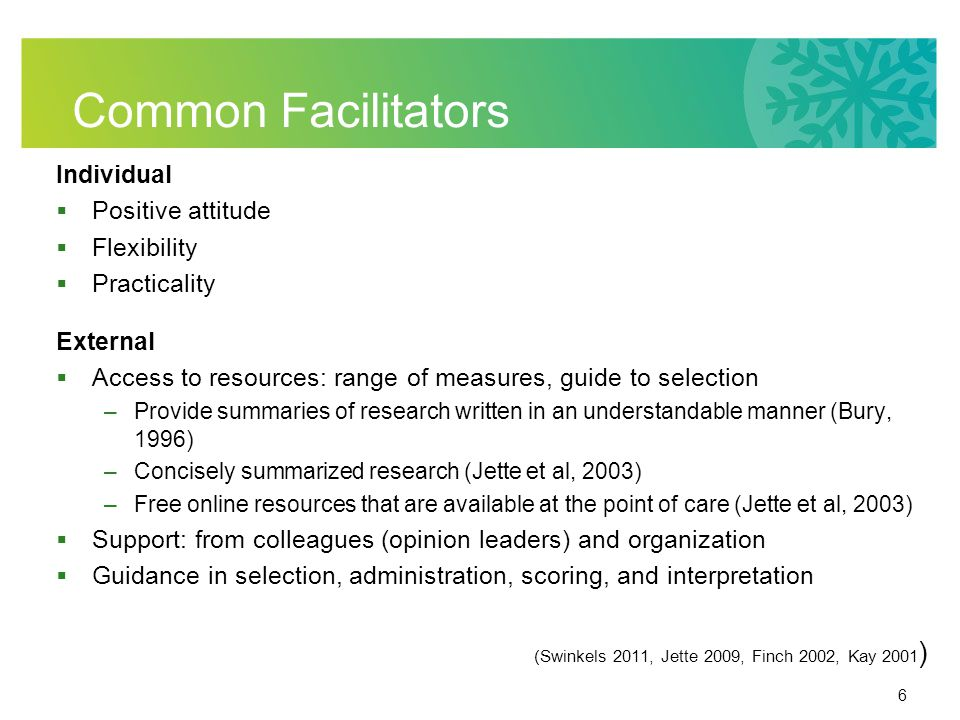 6 Common Facilitators Individual Positive attitude Flexibility Practicality External Access to resources: range of measures, guide to selection –Provide summaries of research written in an understandable manner (Bury, 1996) –Concisely summarized research (Jette et al, 2003) –Free online resources that are available at the point of care (Jette et al, 2003) Support: from colleagues (opinion leaders) and organization Guidance in selection, administration, scoring, and interpretation (Swinkels 2011, Jette 2009, Finch 2002, Kay 2001 )