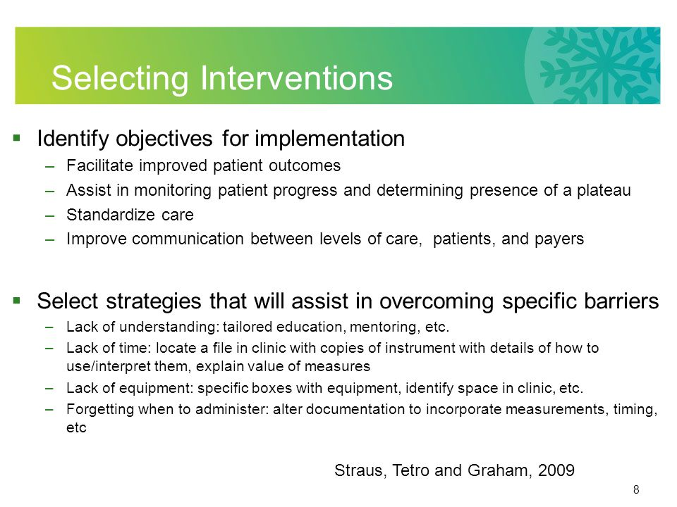 8 Selecting Interventions Identify objectives for implementation –Facilitate improved patient outcomes –Assist in monitoring patient progress and determining presence of a plateau –Standardize care –Improve communication between levels of care, patients, and payers Select strategies that will assist in overcoming specific barriers –Lack of understanding: tailored education, mentoring, etc.