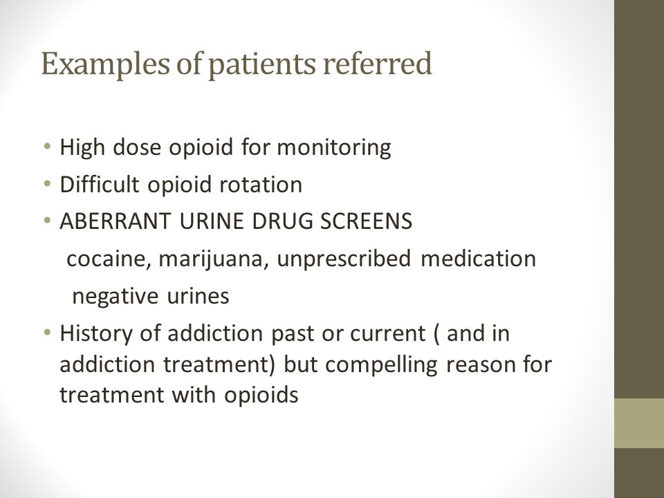 Examples of patients referred High dose opioid for monitoring Difficult opioid rotation ABERRANT URINE DRUG SCREENS cocaine, marijuana, unprescribed m