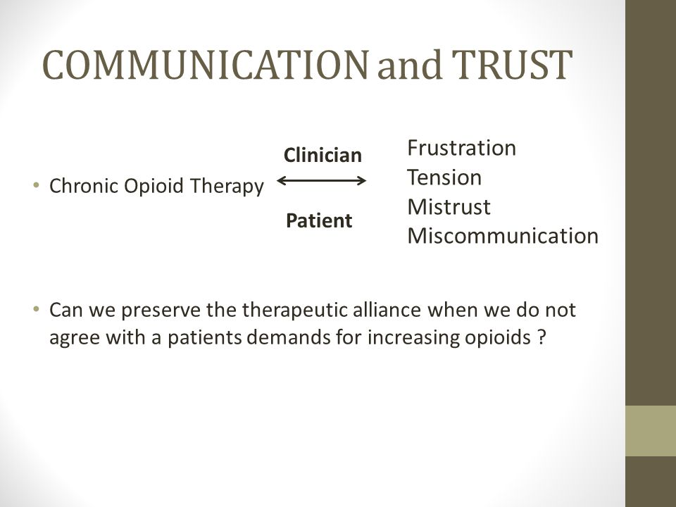 COMMUNICATION and TRUST Chronic Opioid Therapy Can we preserve the therapeutic alliance when we do not agree with a patients demands for increasing op