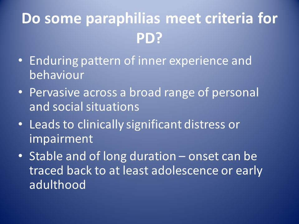 Do some paraphilias meet criteria for PD? Enduring pattern of inner experience and behaviour Pervasive across a broad range of personal and social sit