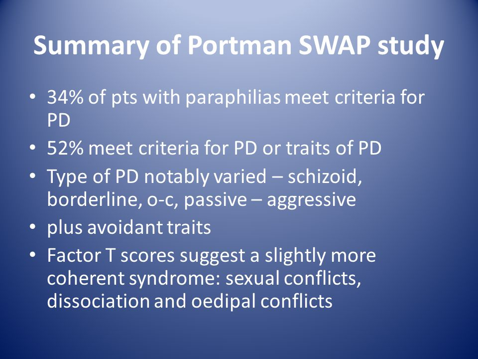 Summary of Portman SWAP study 34% of pts with paraphilias meet criteria for PD 52% meet criteria for PD or traits of PD Type of PD notably varied – schizoid, borderline, o-c, passive – aggressive plus avoidant traits Factor T scores suggest a slightly more coherent syndrome: sexual conflicts, dissociation and oedipal conflicts