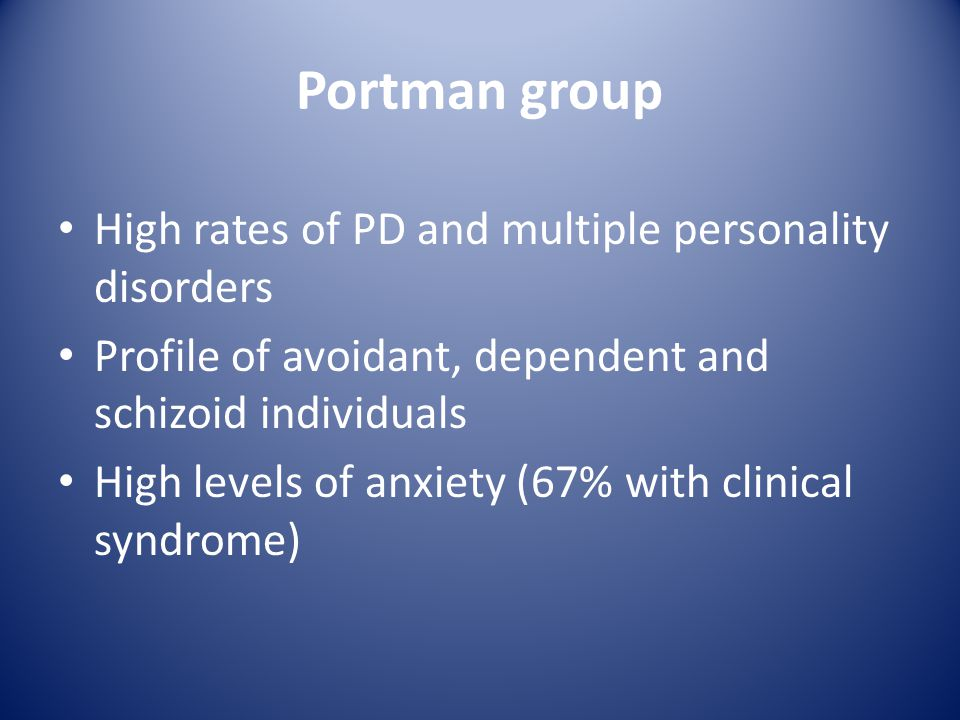 Portman group High rates of PD and multiple personality disorders Profile of avoidant, dependent and schizoid individuals High levels of anxiety (67% with clinical syndrome)