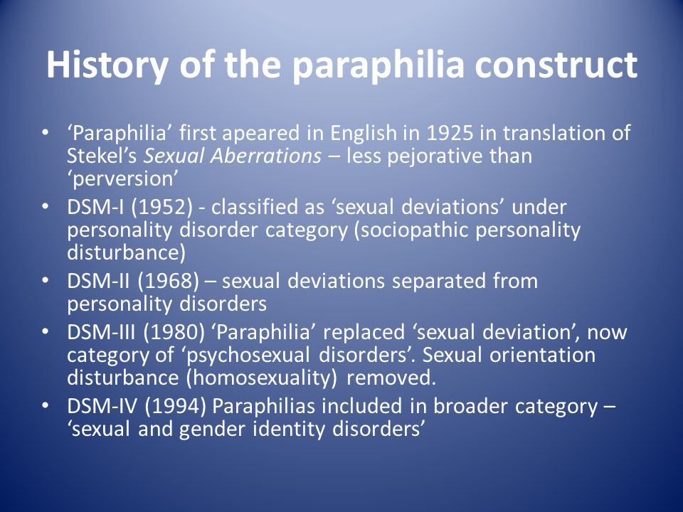 History of the paraphilia construct Paraphilia first apeared in English in 1925 in translation of Stekels Sexual Aberrations – less pejorative than perversion DSM-I (1952) - classified as sexual deviations under personality disorder category (sociopathic personality disturbance) DSM-II (1968) – sexual deviations separated from personality disorders DSM-III (1980) Paraphilia replaced sexual deviation, now category of psychosexual disorders.
