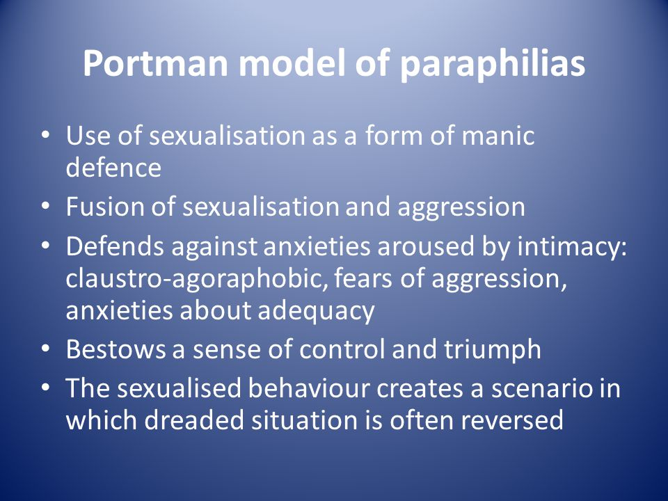 Portman model of paraphilias Use of sexualisation as a form of manic defence Fusion of sexualisation and aggression Defends against anxieties aroused by intimacy: claustro-agoraphobic, fears of aggression, anxieties about adequacy Bestows a sense of control and triumph The sexualised behaviour creates a scenario in which dreaded situation is often reversed