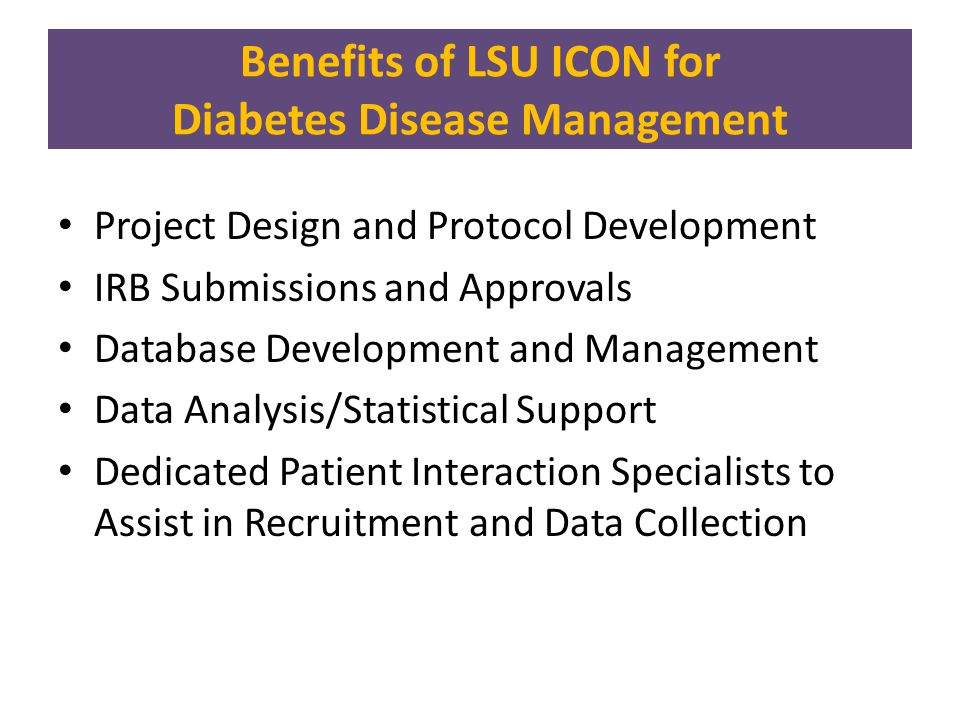 Current LSU ICON Diabetes Disease Management Projects Implementing Screening for Diabetes and Pre-Diabetes within the LSU HCSD Medical Home Clinics Jolene Johnson, MD and Ronald Horswell, PhD Principal Investigators Jay Besse, BS and Rob Leonhard, MBA Co-Investigators Designing Screening Algorithms for Diabetes and Pre-Diabetes Ronald Horswell, PhD Principal Investigator Gang Hu, MD, PhD and Jolene Johnson, MD Co-Investigators