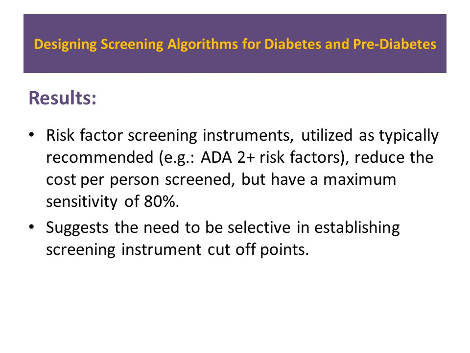 Results: Risk factor screening instruments, utilized as typically recommended (e.g.: ADA 2+ risk factors), reduce the cost per person screened, but have a maximum sensitivity of 80%.