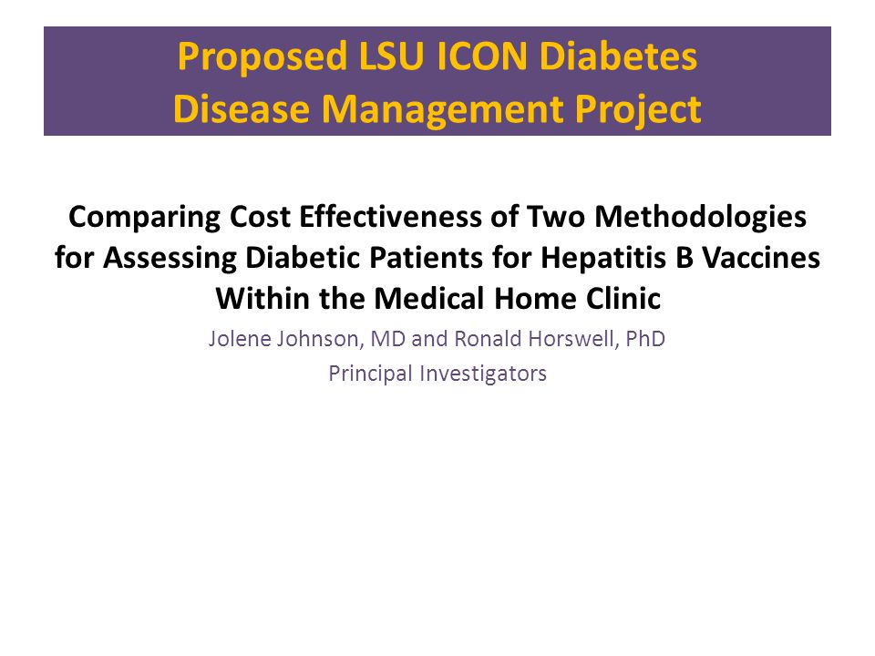 Comparing Cost Effectiveness of Two Methodologies for Assessing Diabetic Patients for Hepatitis B Vaccines Within the Medical Home Clinic Jolene Johnson, MD and Ronald Horswell, PhD Principal Investigators Proposed LSU ICON Diabetes Disease Management Project