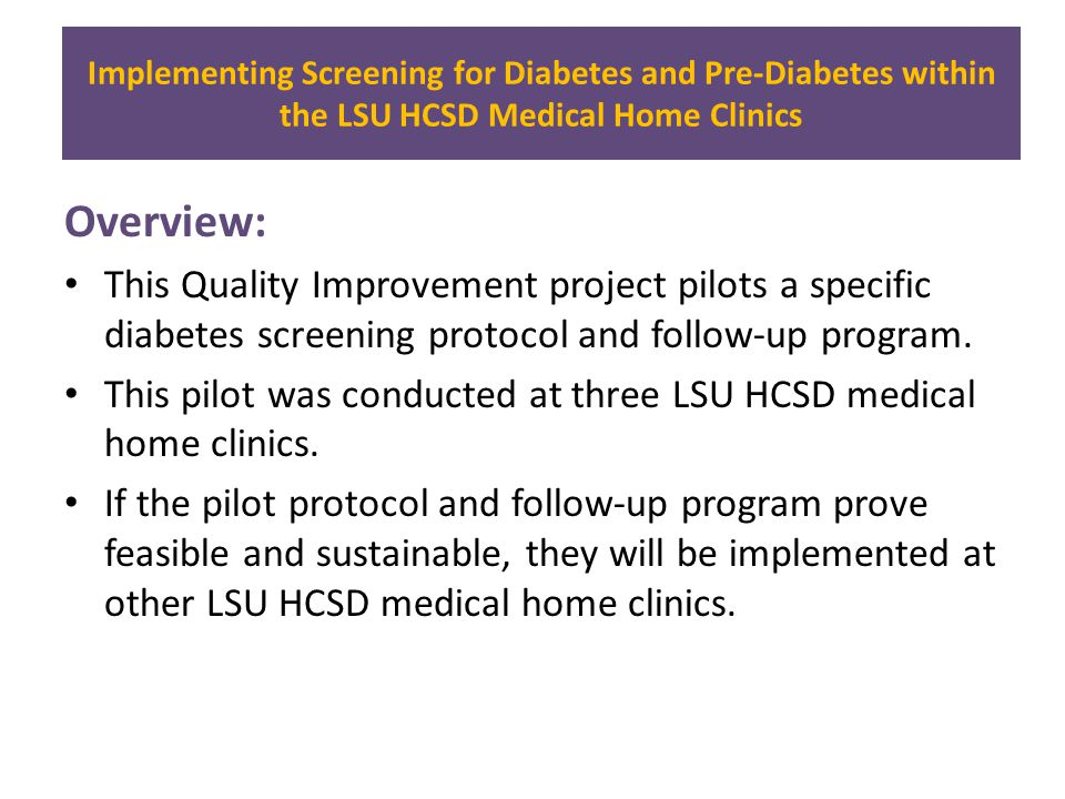 Implementing Screening for Diabetes and Pre-Diabetes within the LSU HCSD Medical Home Clinics Overview: This Quality Improvement project pilots a specific diabetes screening protocol and follow-up program.