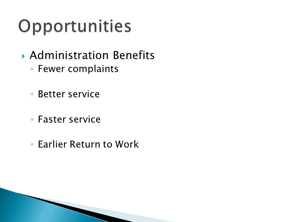 Administration Benefits Fewer complaints Better service Faster service Earlier Return to Work
