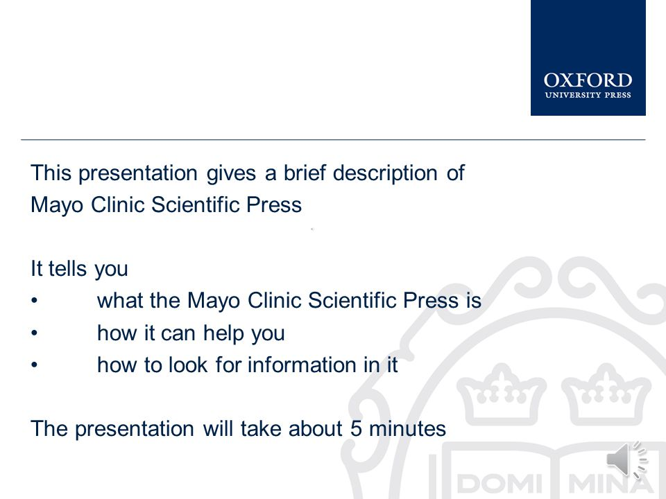 This presentation gives a brief description of Mayo Clinic Scientific Press It tells you what the Mayo Clinic Scientific Press is how it can help you how to look for information in it The presentation will take about 5 minutes