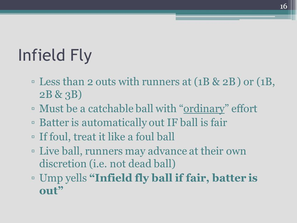 Infield Fly Less than 2 outs with runners at (1B & 2B ) or (1B, 2B & 3B) Must be a catchable ball with ordinary effort Batter is automatically out IF