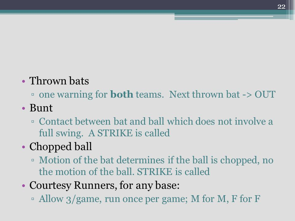 Thrown bats one warning for both teams. Next thrown bat -> OUT Bunt Contact between bat and ball which does not involve a full swing. A STRIKE is call