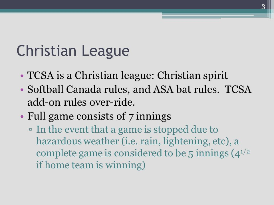 Christian League TCSA is a Christian league: Christian spirit Softball Canada rules, and ASA bat rules. TCSA add-on rules over-ride. Full game consist