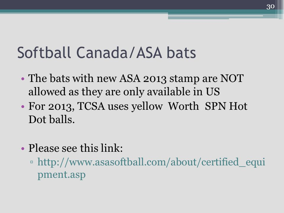 Softball Canada/ASA bats The bats with new ASA 2013 stamp are NOT allowed as they are only available in US For 2013, TCSA uses yellow Worth SPN Hot Do