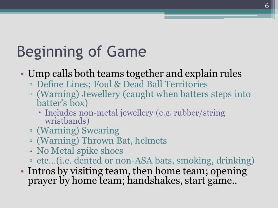 Beginning of Game Ump calls both teams together and explain rules Define Lines; Foul & Dead Ball Territories (Warning) Jewellery (caught when batters
