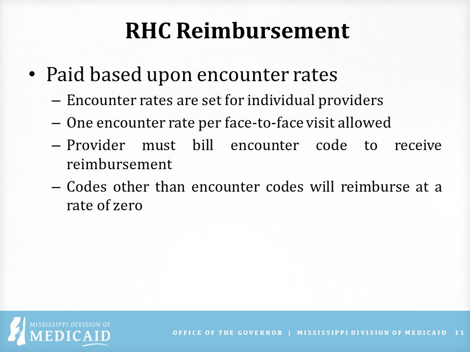RHC Reimbursement Paid based upon encounter rates – Encounter rates are set for individual providers – One encounter rate per face-to-face visit allowed – Provider must bill encounter code to receive reimbursement – Codes other than encounter codes will reimburse at a rate of zero OFFICE OF THE GOVERNOR | MISSISSIPPI DIVISION OF MEDICAID11