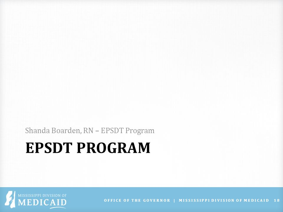 EPSDT PROGRAM Shanda Boarden, RN – EPSDT Program OFFICE OF THE GOVERNOR | MISSISSIPPI DIVISION OF MEDICAID18
