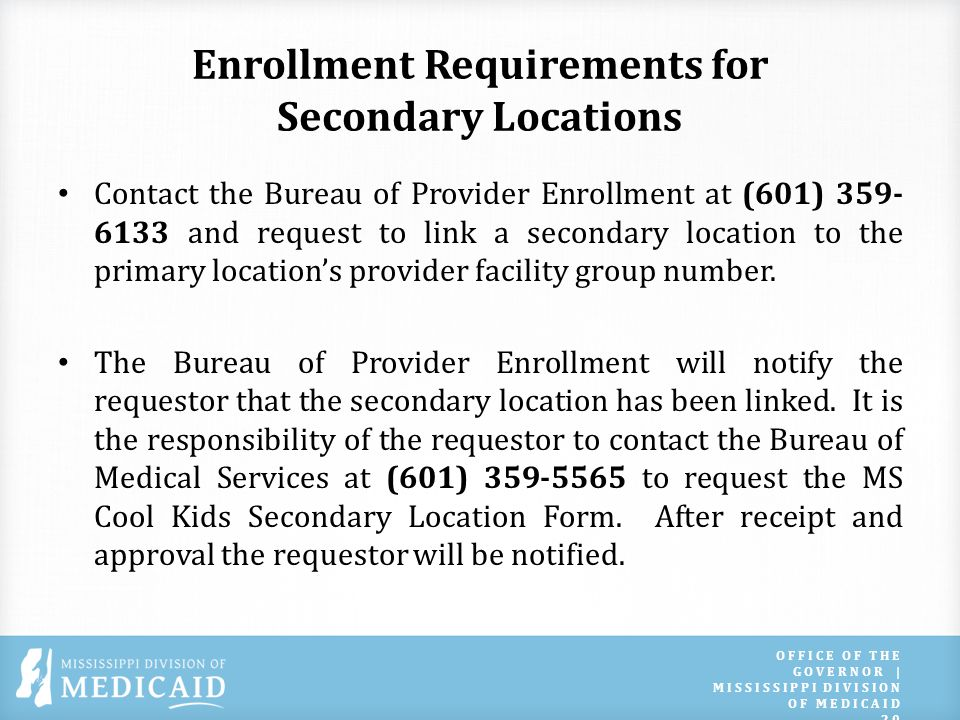 Enrollment Requirements for Secondary Locations Contact the Bureau of Provider Enrollment at (601) 359- 6133 and request to link a secondary location to the primary locations provider facility group number.