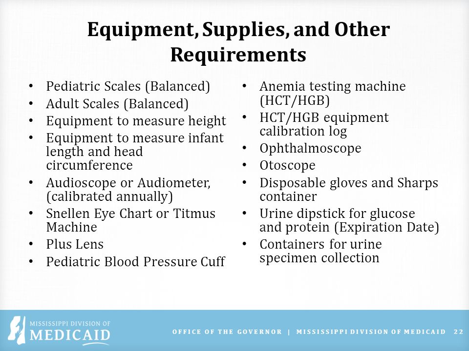 Equipment, Supplies, and Other Requirements Pediatric Scales (Balanced) Adult Scales (Balanced) Equipment to measure height Equipment to measure infant length and head circumference Audioscope or Audiometer, (calibrated annually) Snellen Eye Chart or Titmus Machine Plus Lens Pediatric Blood Pressure Cuff Anemia testing machine (HCT/HGB) HCT/HGB equipment calibration log Ophthalmoscope Otoscope Disposable gloves and Sharps container Urine dipstick for glucose and protein (Expiration Date) Containers for urine specimen collection OFFICE OF THE GOVERNOR | MISSISSIPPI DIVISION OF MEDICAID22