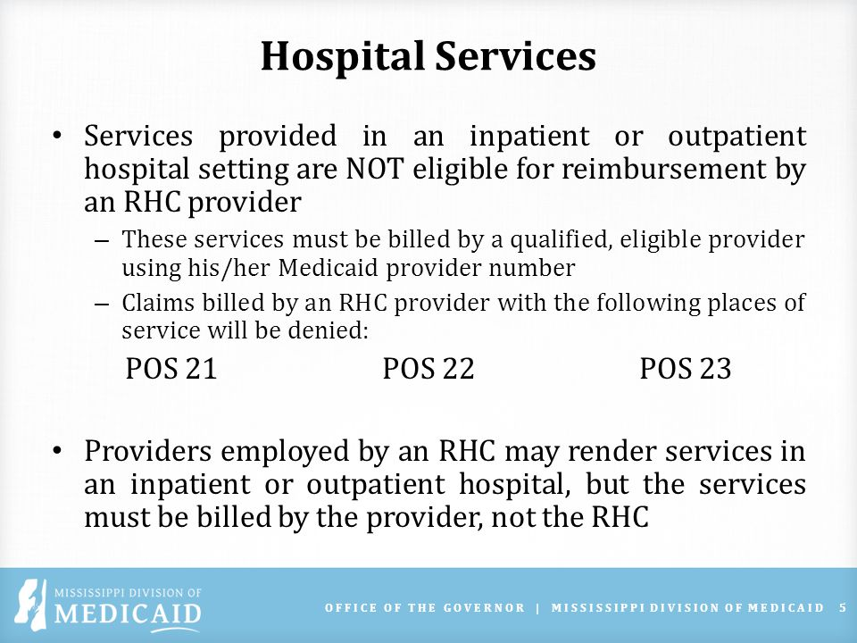 Hospital Services Services provided in an inpatient or outpatient hospital setting are NOT eligible for reimbursement by an RHC provider – These services must be billed by a qualified, eligible provider using his/her Medicaid provider number – Claims billed by an RHC provider with the following places of service will be denied: POS 21POS 22POS 23 Providers employed by an RHC may render services in an inpatient or outpatient hospital, but the services must be billed by the provider, not the RHC OFFICE OF THE GOVERNOR | MISSISSIPPI DIVISION OF MEDICAID5