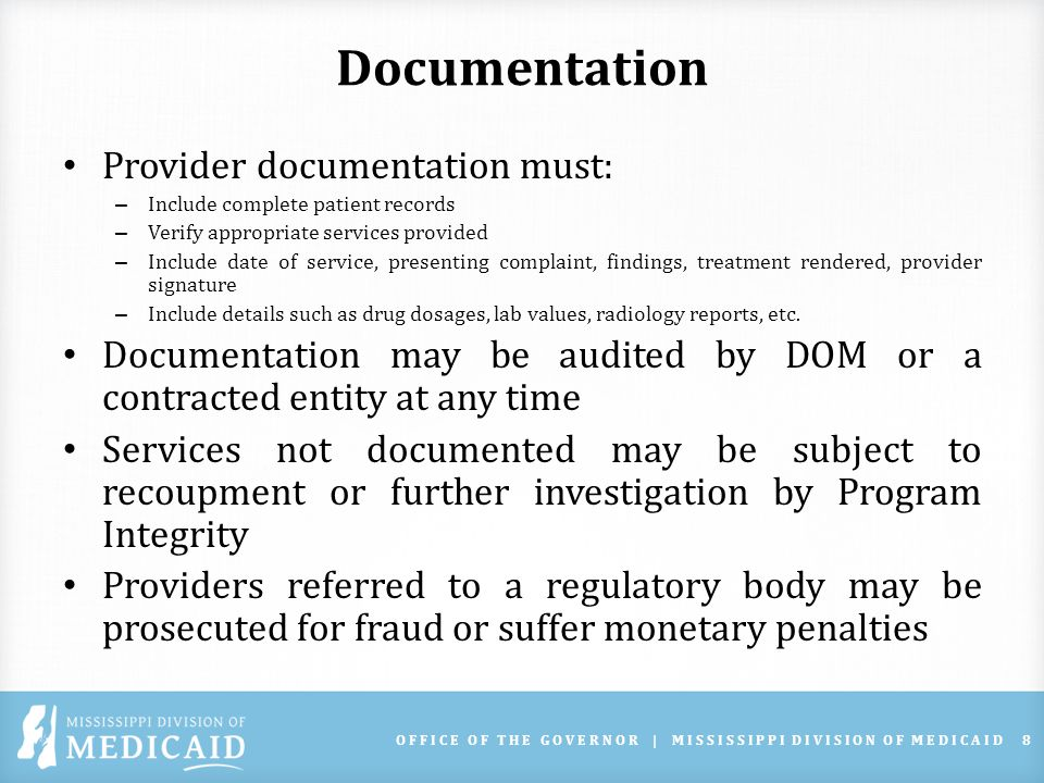 Documentation Provider documentation must: – Include complete patient records – Verify appropriate services provided – Include date of service, presenting complaint, findings, treatment rendered, provider signature – Include details such as drug dosages, lab values, radiology reports, etc.