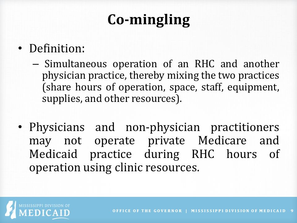 Co-mingling Definition : – Simultaneous operation of an RHC and another physician practice, thereby mixing the two practices (share hours of operation, space, staff, equipment, supplies, and other resources).