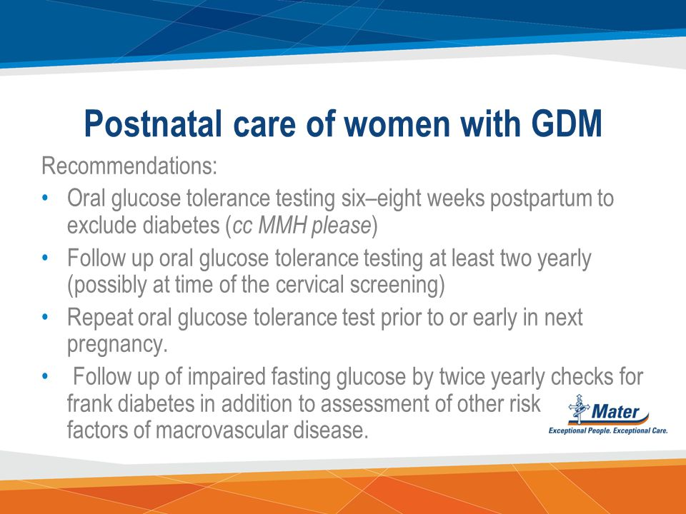 Gestational Diabetes Mellitus Tight sugar control is recommended; fasting BSLs of < 5.0 1 hour post prandial of < 8.0 2 hour post prandial of < 7.0 th