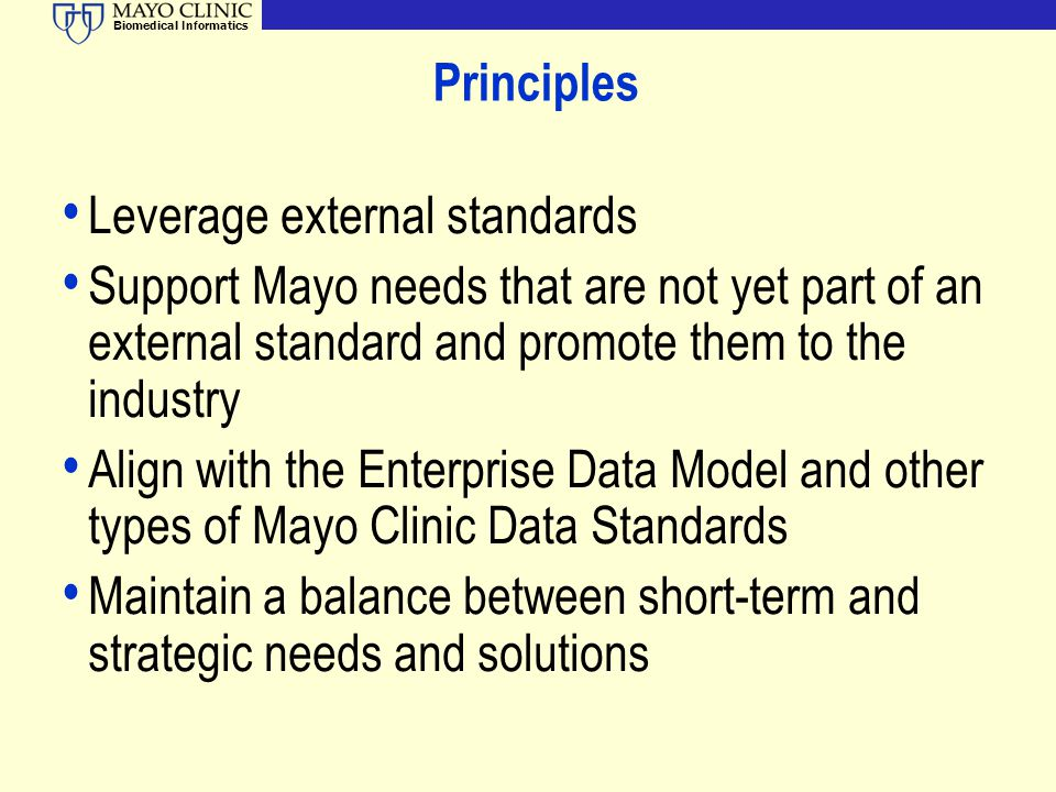 Biomedical Informatics Principles Leverage external standards Support Mayo needs that are not yet part of an external standard and promote them to the