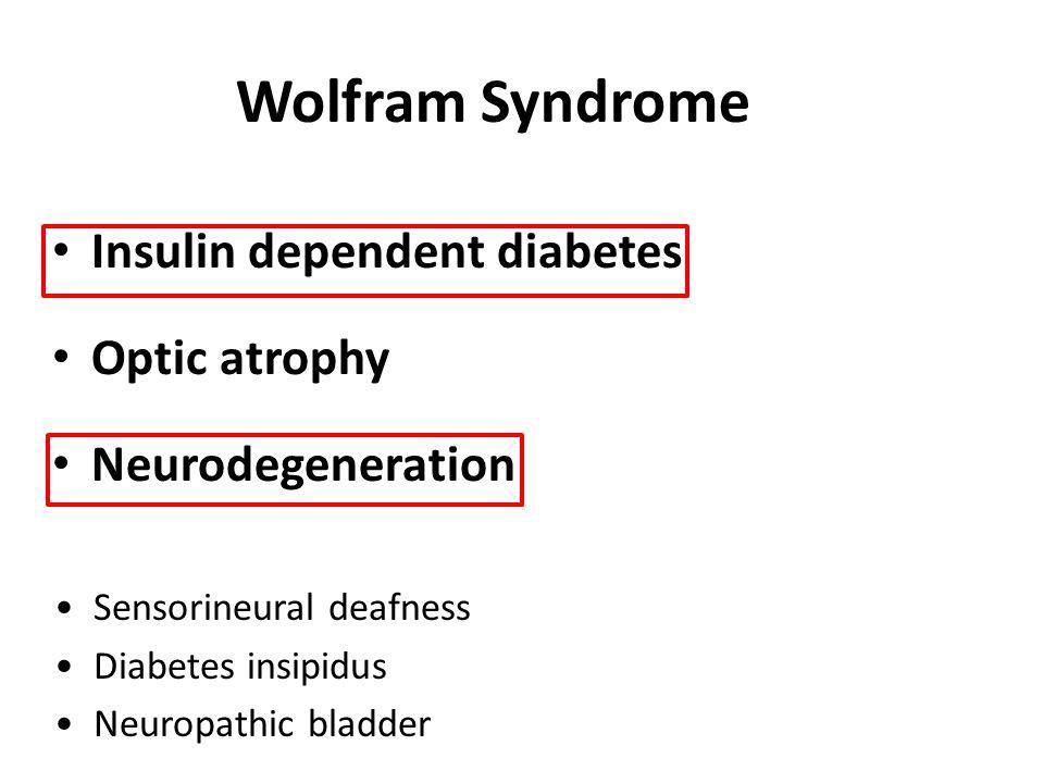 Wolfram Syndrome Insulin dependent diabetes Optic atrophy Neurodegeneration Sensorineural deafness Diabetes insipidus Neuropathic bladder