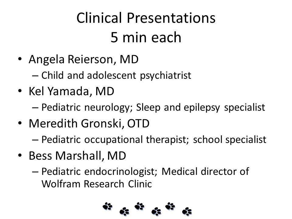 Clinical Presentations 5 min each Angela Reierson, MD – Child and adolescent psychiatrist Kel Yamada, MD – Pediatric neurology; Sleep and epilepsy specialist Meredith Gronski, OTD – Pediatric occupational therapist; school specialist Bess Marshall, MD – Pediatric endocrinologist; Medical director of Wolfram Research Clinic