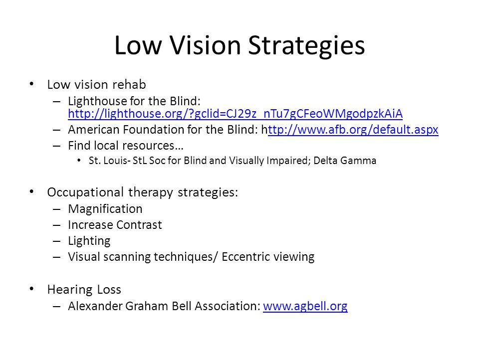 Low Vision Strategies Low vision rehab – Lighthouse for the Blind: http://lighthouse.org/ gclid=CJ29z_nTu7gCFeoWMgodpzkAiA http://lighthouse.org/ gclid=CJ29z_nTu7gCFeoWMgodpzkAiA – American Foundation for the Blind: http://www.afb.org/default.aspxttp://www.afb.org/default.aspx – Find local resources… St.
