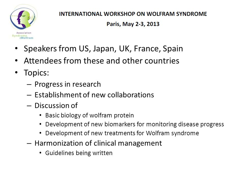 Speakers from US, Japan, UK, France, Spain Attendees from these and other countries Topics: – Progress in research – Establishment of new collaborations – Discussion of Basic biology of wolfram protein Development of new biomarkers for monitoring disease progress Development of new treatments for Wolfram syndrome – Harmonization of clinical management Guidelines being written