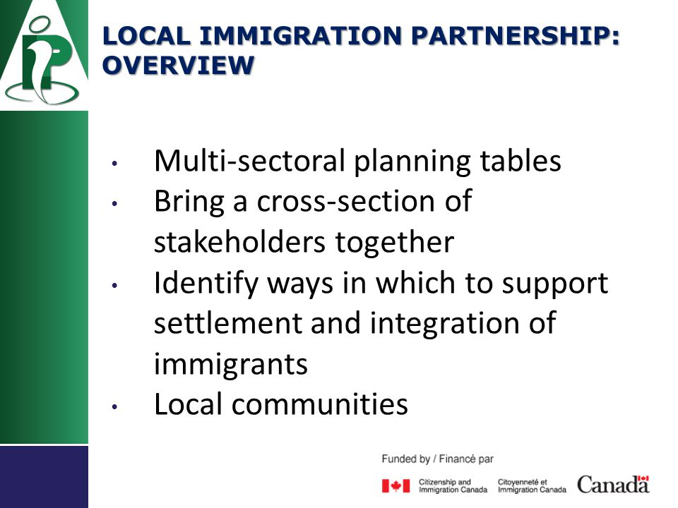 Multi-sectoral planning tables Bring a cross-section of stakeholders together Identify ways in which to support settlement and integration of immigrants Local communities LOCAL IMMIGRATION PARTNERSHIP: OVERVIEW