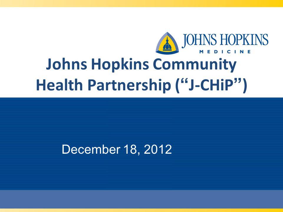 Johns Hopkins Community Health Partnership (J-CHiP) December 18, 2012