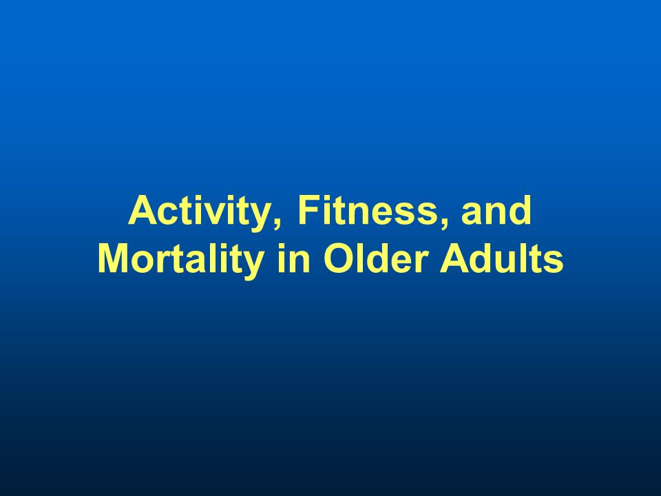Activity, Fitness, and Mortality in Older Adults