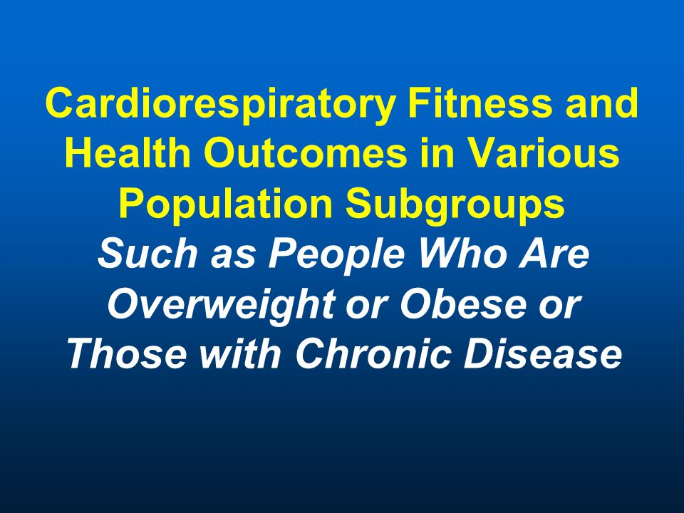 Cardiorespiratory Fitness and Health Outcomes in Various Population Subgroups Such as People Who Are Overweight or Obese or Those with Chronic Disease
