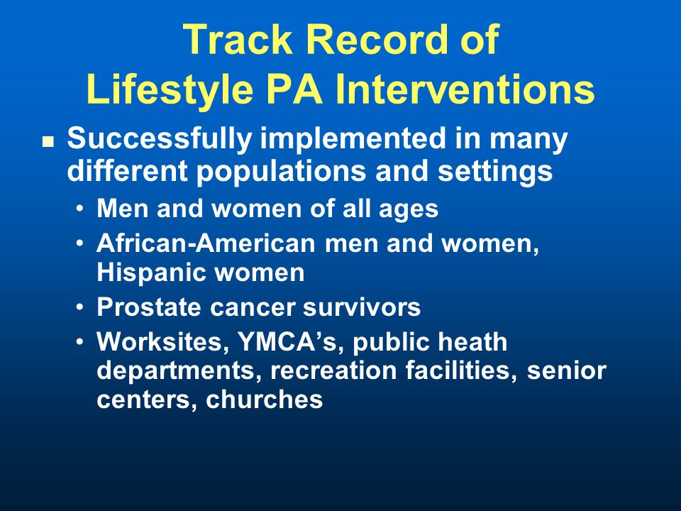 Track Record of Lifestyle PA Interventions Successfully implemented in many different populations and settings Men and women of all ages African-American men and women, Hispanic women Prostate cancer survivors Worksites, YMCAs, public heath departments, recreation facilities, senior centers, churches