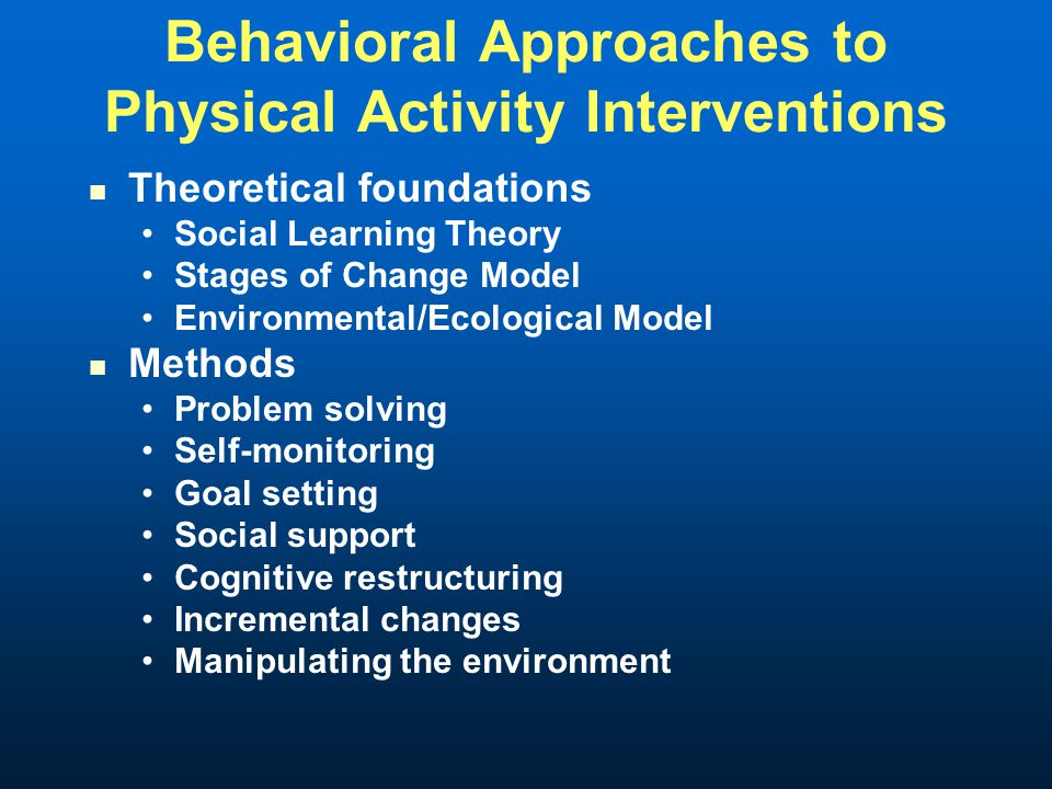 Behavioral Approaches to Physical Activity Interventions Theoretical foundations Social Learning Theory Stages of Change Model Environmental/Ecological Model Methods Problem solving Self-monitoring Goal setting Social support Cognitive restructuring Incremental changes Manipulating the environment