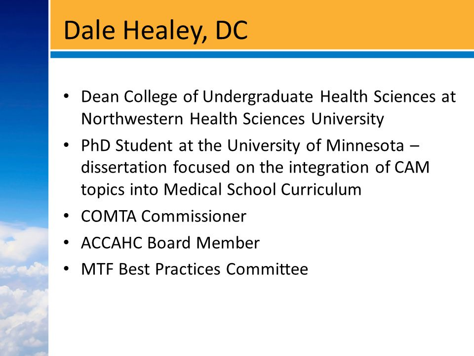 Dale Healey, DC Dean College of Undergraduate Health Sciences at Northwestern Health Sciences University PhD Student at the University of Minnesota – dissertation focused on the integration of CAM topics into Medical School Curriculum COMTA Commissioner ACCAHC Board Member MTF Best Practices Committee