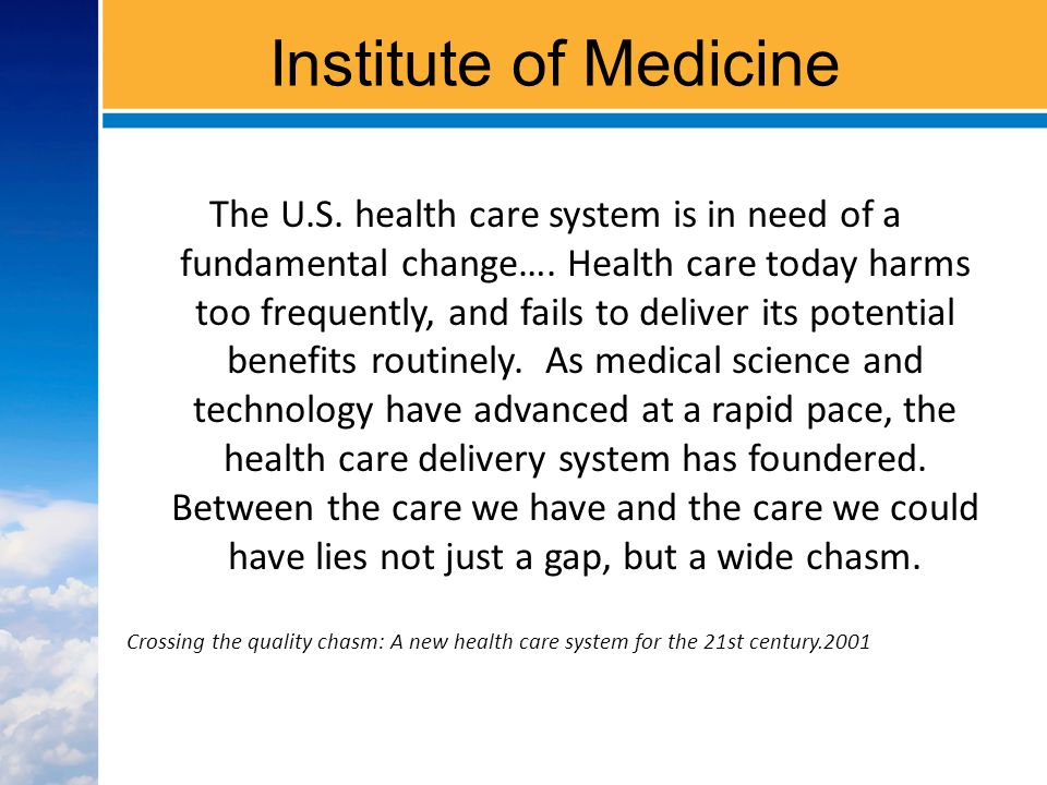 Institute of Medicine The U.S. health care system is in need of a fundamental change….