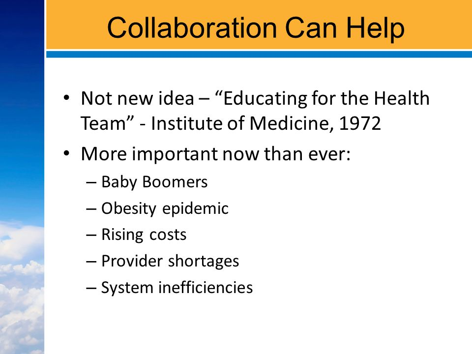Collaboration Can Help Not new idea – Educating for the Health Team - Institute of Medicine, 1972 More important now than ever: – Baby Boomers – Obesity epidemic – Rising costs – Provider shortages – System inefficiencies