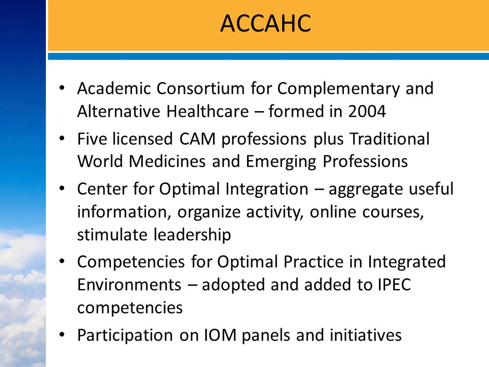 ACCAHC Academic Consortium for Complementary and Alternative Healthcare – formed in 2004 Five licensed CAM professions plus Traditional World Medicines and Emerging Professions Center for Optimal Integration – aggregate useful information, organize activity, online courses, stimulate leadership Competencies for Optimal Practice in Integrated Environments – adopted and added to IPEC competencies Participation on IOM panels and initiatives